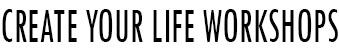 Create Your Life Workshops